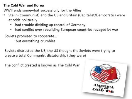 The Cold War and Korea WWII ends somewhat successfully for the Allies Stalin (Communist) and the US and Britain (Capitalist/Democratic) were at odds politically.