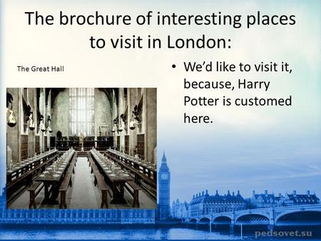 The brochure of interesting places to visit in London: We'd like to visit it, because, Harry Potter is customed here. The Great Hall.