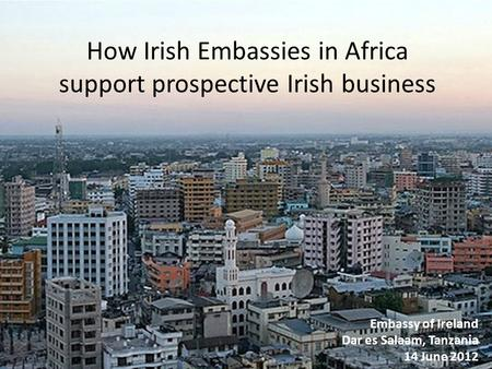 How Irish Embassies in Africa support prospective Irish business Embassy of Ireland Dar es Salaam, Tanzania 14 June 2012.