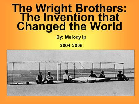 The Wright Brothers: The Invention that Changed the World By: Melody Ip 2004-2005.