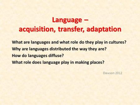 Language – acquisition, transfer, adaptation What are languages and what role do they play in cultures? Why are languages distributed the way they are?