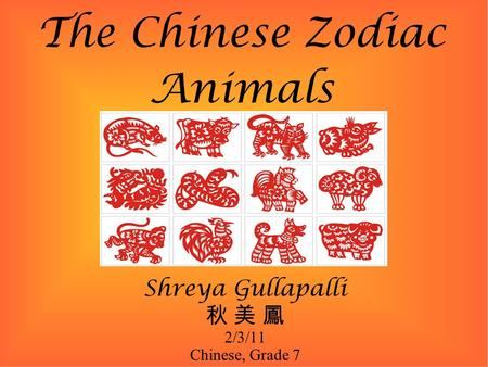The Chinese Zodiac Animals Shreya Gullapalli 秋 美 鳳 2/3/11 Chinese, Grade 7.