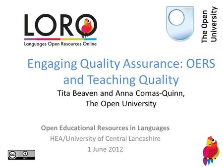 Engaging Quality Assurance: OERS and Teaching Quality Tita Beaven and Anna Comas-Quinn, The Open University Open Educational Resources in Languages HEA/University.
