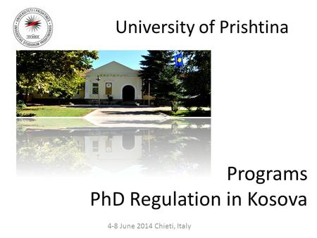 University of Prishtina 4-8 June 2014 Chieti, Italy Programs PhD Regulation in Kosova.