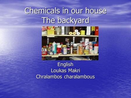 Chemicals in our house The backyard English Loukas Makri Chralambos charalambous.