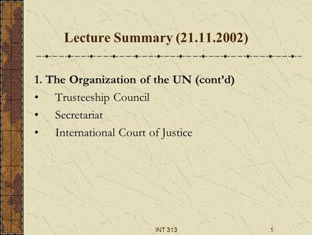INT 3131 Lecture Summary (21.11.2002) 1. The Organization of the UN (cont'd) Trusteeship Council Secretariat International Court of Justice.