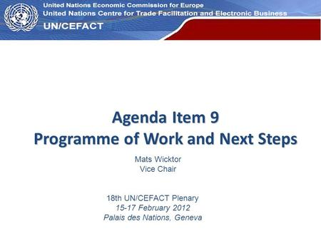 UN Economic Commission for Europe Agenda Item 9 Programme of Work and Next Steps 18th UN/CEFACT Plenary 15-17 February 2012 Palais des Nations, Geneva.