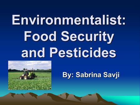 Environmentalist: Food Security and Pesticides By: Sabrina Savji.