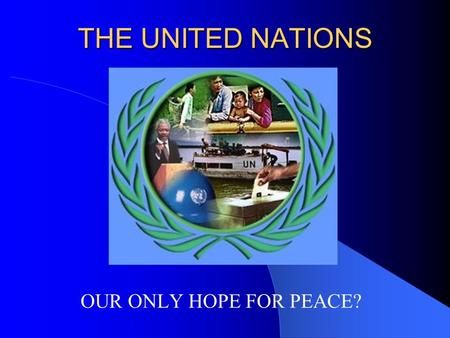 THE UNITED NATIONS OUR ONLY HOPE FOR PEACE? WHAT IS THE UNITED NATIONS? The United Nations officially came into existence on October 24, 1945 with 51.