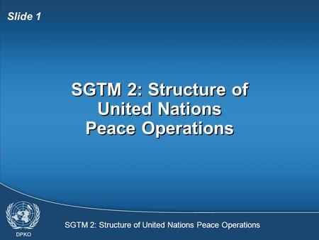 SGTM 2: Structure of United Nations Peace Operations Slide 1 SGTM 2: Structure of United Nations Peace Operations.
