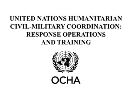 UNITED NATIONS HUMANITARIAN CIVIL-MILITARY COORDINATION: RESPONSE OPERATIONS AND TRAINING.