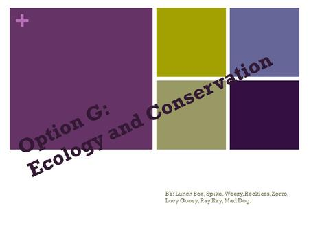 + Option G: Ecology <strong>and</strong> <strong>Conservation</strong> BY: Lunch Box, Spike, Weezy, Reckless, Zorro, Lucy Goosy, Ray Ray, Mad Dog.