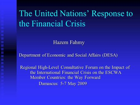 The United Nations' Response to the Financial Crisis Hazem Fahmy Hazem Fahmy Department of Economic and Social Affairs (DESA) Department of Economic and.