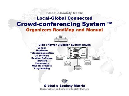 Local-Global Connected Crowd-conferencing System ™ Global e-Society Matrix Blueprint for na Evolutive Society System Glob-Triptych 3-Screen System driven.