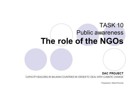 TASK 10 Public awareness The role of the NGOs DAC PROJECT CAPACITY BUILDING IN BALKAN COUNTRIES IN ORDER TO DEAL WITH CLIMATE CHANGE Prepared by: Stelios.