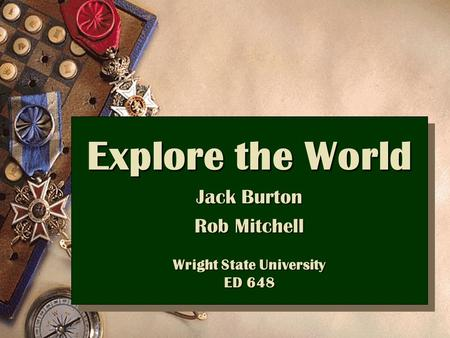 Explore the World Jack Burton Rob Mitchell Wright State University ED 648 Explore the World Jack Burton Rob Mitchell Wright State University ED 648.
