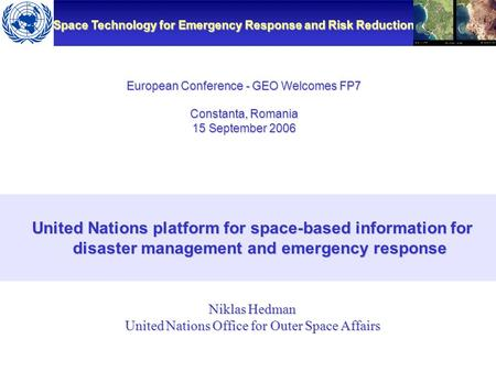 Space Technology for Emergency Response and Risk Reduction European Conference - GEO Welcomes FP7 Constanta, Romania 15 September 2006 United Nations platform.