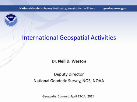 International Geospatial Activities Dr. Neil D. Weston Deputy Director National Geodetic Survey, NOS, NOAA Geospatial Summit, April 13-14, 2015.