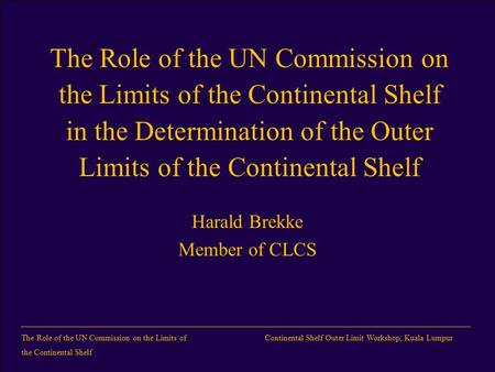 TheRrole of the UN Commission on the Limits of the Continental Shelf Continental Shelf Outer Limit Workshop, Kuala Lumpur The Role of the UN Commission.
