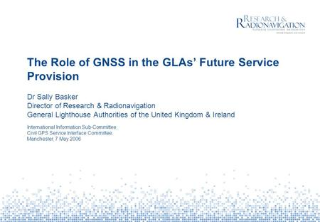 The Role of GNSS in the GLAs' Future Service Provision Dr Sally Basker Director of Research & Radionavigation General Lighthouse Authorities of the United.