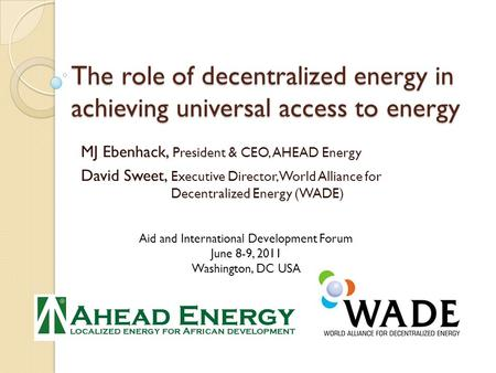 The role of decentralized energy in achieving universal access to energy MJ Ebenhack, President & CEO, AHEAD Energy David Sweet, Executive Director, World.