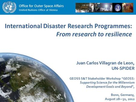 Office for Outer Space Affairs United Nations Office at Vienna International Disaster Research Programmes: From research to resilience Juan Carlos Villagran.