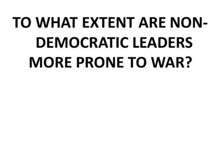 TO WHAT EXTENT ARE NON- DEMOCRATIC LEADERS MORE PRONE TO WAR?