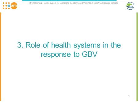 Strengthening Health System Responses to Gender-based Violence in EECA: A resource package 3. Role of health systems in the response to GBV 1.