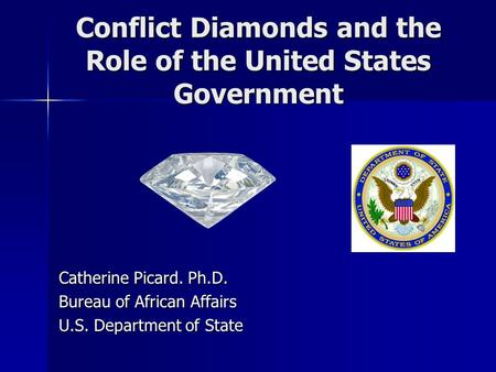 Conflict Diamonds and the Role of the United States Government Catherine Picard. Ph.D. Bureau of African Affairs U.S. Department of State.
