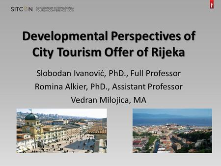 Developmental Perspectives of City Tourism Offer of Rijeka Slobodan Ivanović, PhD., Full Professor Romina Alkier, PhD., Assistant Professor Vedran Milojica,