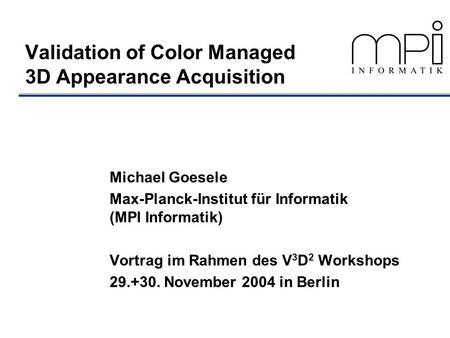 Validation of Color Managed 3D Appearance Acquisition Michael Goesele Max-Planck-Institut für Informatik (MPI Informatik) Vortrag im Rahmen des V 3 D 2.