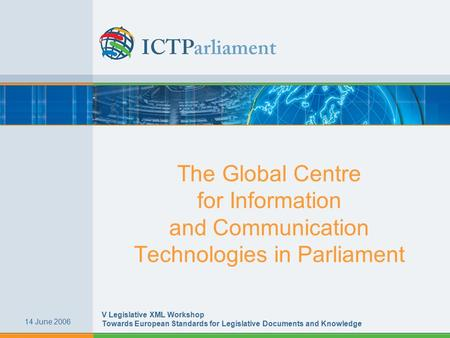 The Global Centre for Information and Communication Technologies in Parliament 14 June 2006 V Legislative XML Workshop Towards European Standards for Legislative.