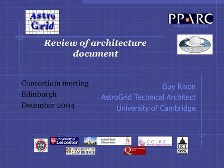 A PPARC funded project Review of architecture document Consortium meeting Edinburgh December 2004 Guy Rixon AstroGrid Technical Architect University of.