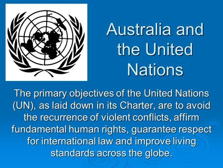 Australia and the United Nations The primary objectives of the United Nations (UN), as laid down in its Charter, are to avoid the recurrence of violent.