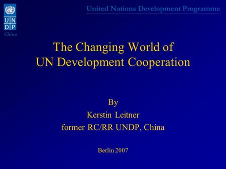 United Nations Development Programme China The Changing World of UN Development Cooperation By Kerstin Leitner former RC/RR UNDP, China Berlin 2007.