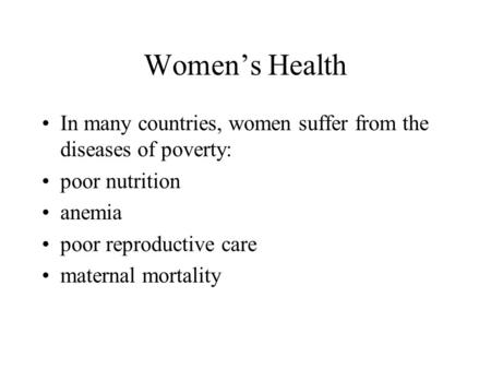 Women's Health In many countries, women suffer from the diseases of poverty: poor nutrition anemia poor reproductive care maternal mortality.