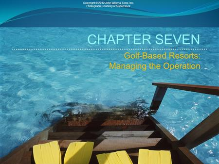 CHAPTER SEVEN Golf-Based Resorts: Managing the Operation Copyright © 2012 John Wiley & Sons, Inc. Photograph Courtesy of SuperStock.