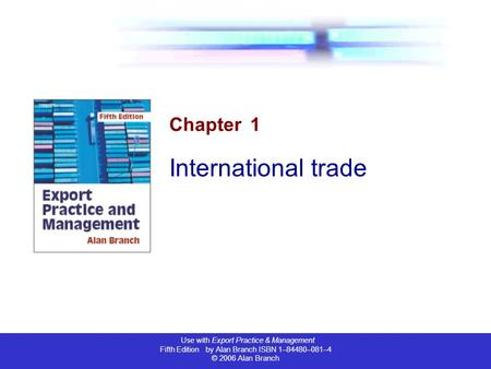 Use with Export Practice & Management Fifth Edition by Alan Branch ISBN 1–84480–081–4 © 2006 Alan Branch Chapter 1 International trade.