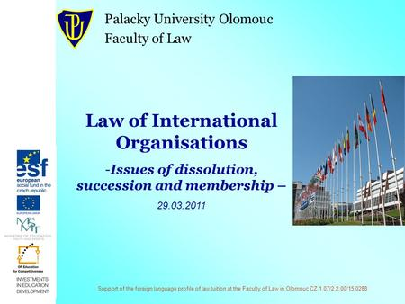 Support of the foreign language profile of law tuition at the Faculty of Law in Olomouc CZ.1.07/2.2.00/15.0288 Law of International Organisations -Issues.