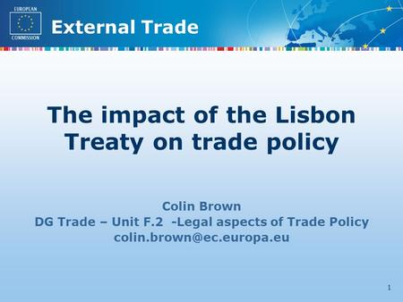 External Trade 1 Colin Brown DG Trade – Unit F.2 -Legal aspects of Trade Policy The impact of the Lisbon Treaty on trade policy.