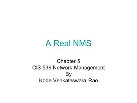 A Real NMS Chapter 5 CIS 536 Network Management By Kode Venkateswara Rao.