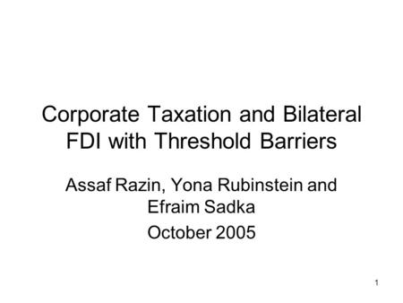 1 Corporate Taxation and Bilateral FDI with Threshold Barriers Assaf Razin, Yona Rubinstein and Efraim Sadka October 2005.
