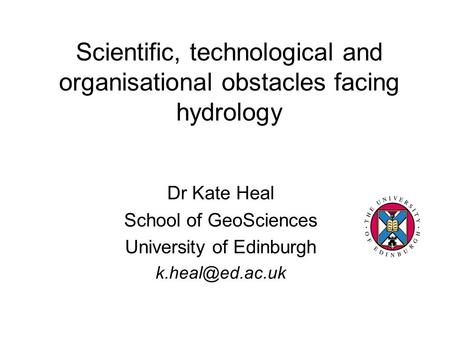 Scientific, technological and organisational obstacles facing hydrology Dr Kate Heal School of GeoSciences University of Edinburgh