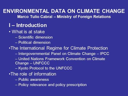 ENVIRONMENTAL DATA ON CLIMATE CHANGE Marco Tulio Cabral – Ministry of Foreign Relations I – Introduction What is at stake – Scientific dimension – Political.