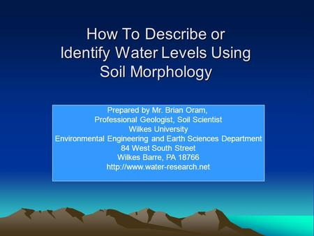 How To Describe or Identify Water Levels Using Soil Morphology Prepared by Mr. Brian Oram, Professional Geologist, Soil Scientist Wilkes University Environmental.