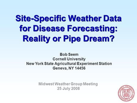 Site-Specific Weather Data for Disease Forecasting: Reality or Pipe Dream? Bob Seem Cornell University New York State Agricultural Experiment Station Geneva,