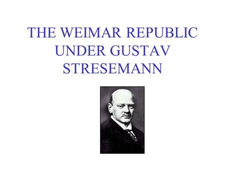 THE WEIMAR REPUBLIC UNDER GUSTAV STRESEMANN. THE FACTS Stresemann was Chancellor in 1923 only. His main role was as Foreign Minister from 1924 He was.