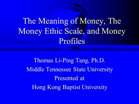 The Meaning of Money, The Money Ethic Scale, and Money Profiles Thomas Li-Ping Tang, Ph.D. Middle Tennessee State University Presented at Hong Kong Baptist.