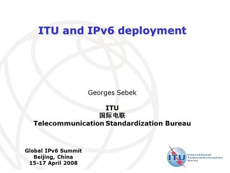International Telecommunication Union ITU and IPv6 deployment Georges Sebek ITU 国际电联 Telecommunication Standardization Bureau Global IPv6 Summit Beijing,