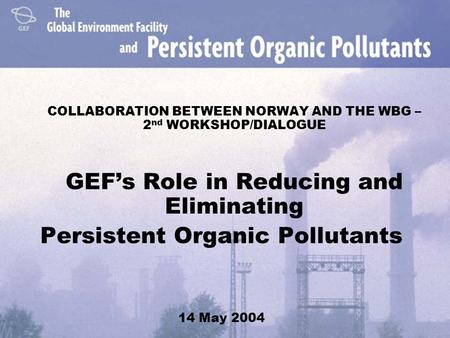 COLLABORATION BETWEEN NORWAY AND THE WBG – 2 nd WORKSHOP/DIALOGUE GEF's Role in Reducing and Eliminating Persistent Organic Pollutants 14 May 2004.